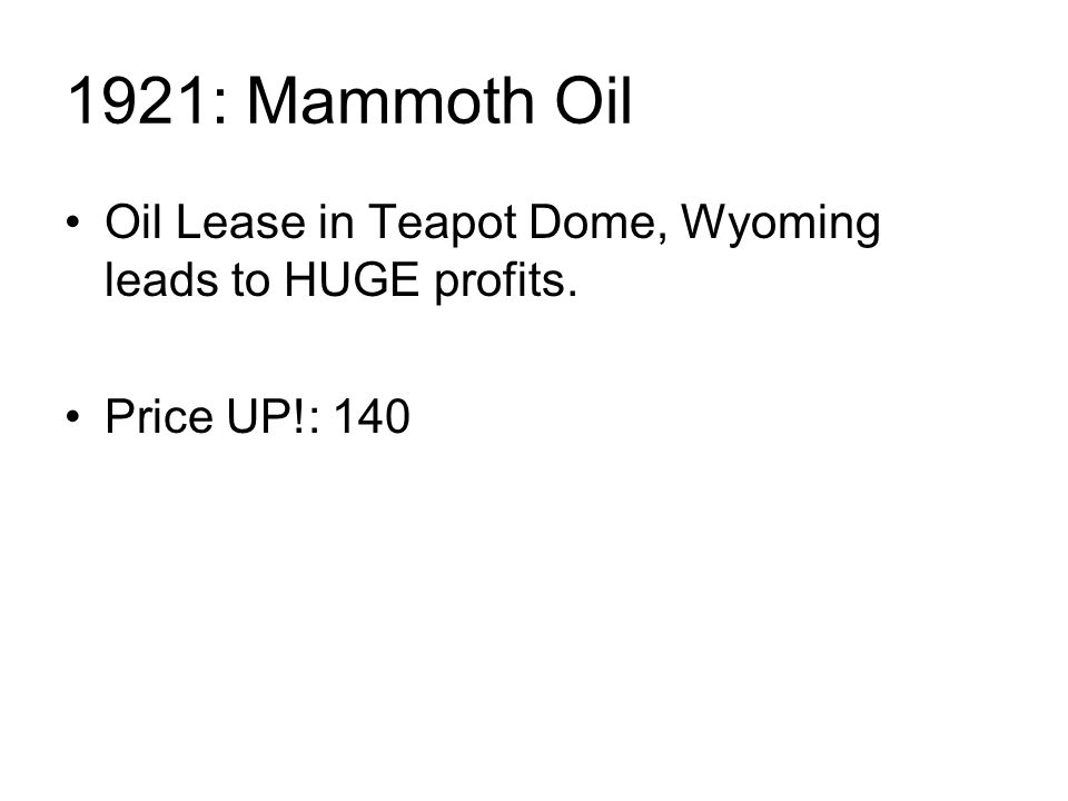 1921: Mammoth Oil Oil Lease in Teapot Dome, Wyoming leads to HUGE profits. Price UP!: 140