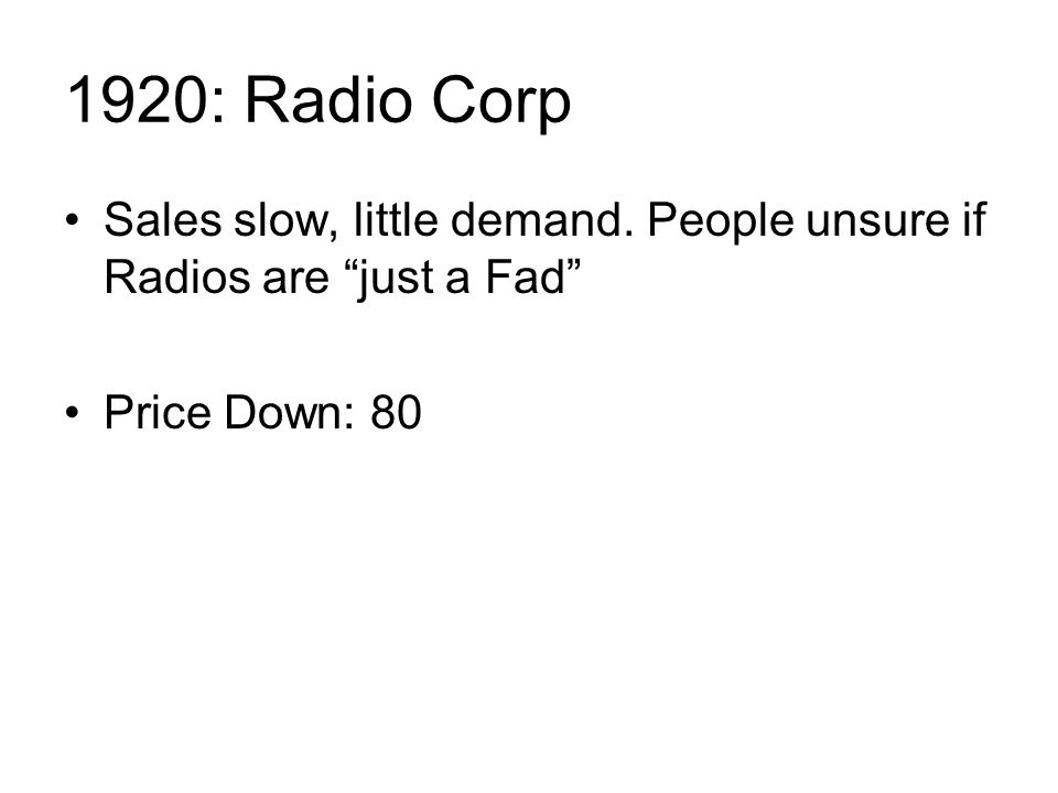 1920: Radio Corp Sales slow, little demand. People unsure if Radios are just a Fad Price Down: 80