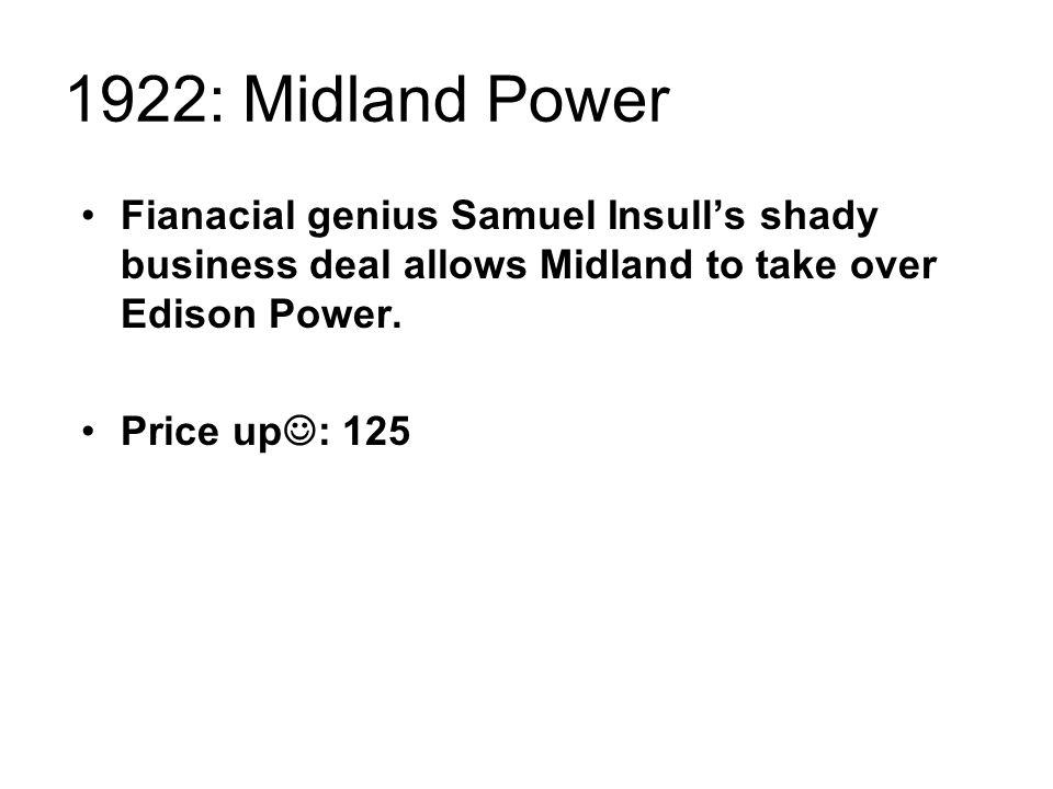 1922: Midland Power Fianacial genius Samuel Insull's shady business deal allows Midland to take over Edison Power.