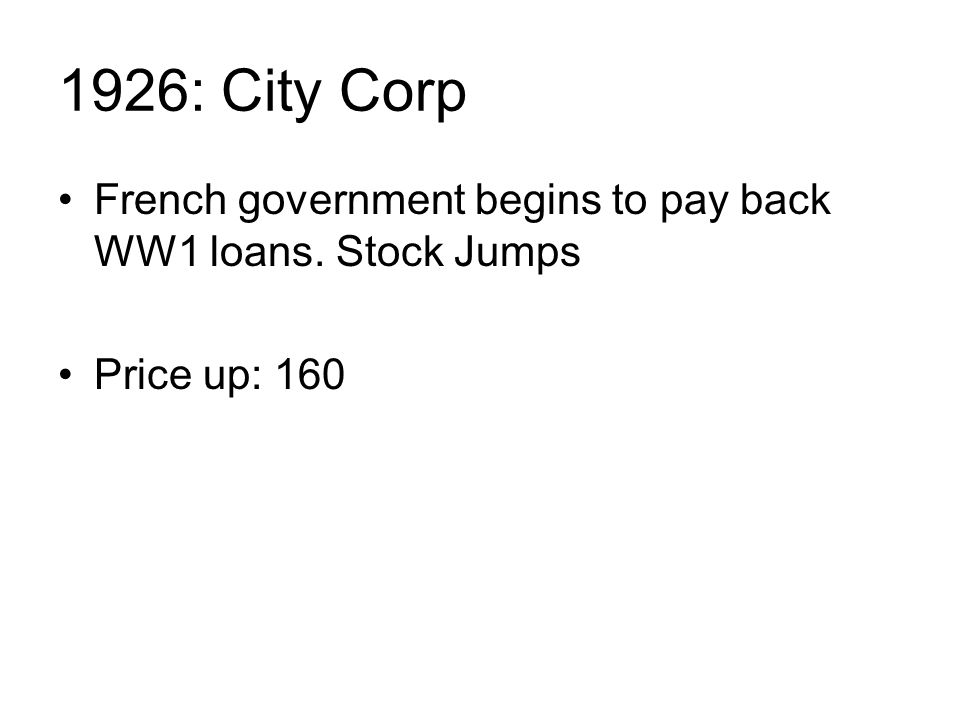 1926: City Corp French government begins to pay back WW1 loans. Stock Jumps Price up: 160