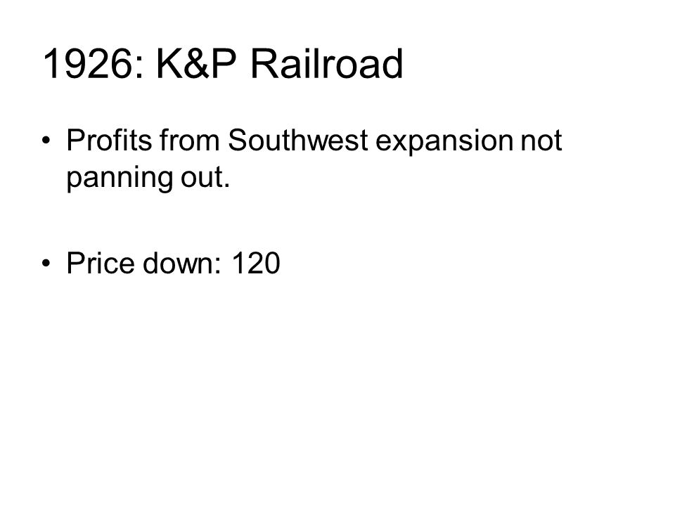 1926: K&P Railroad Profits from Southwest expansion not panning out. Price down: 120
