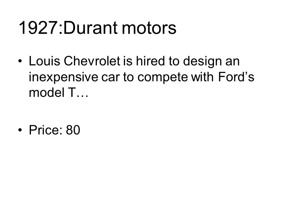 1927:Durant motors Louis Chevrolet is hired to design an inexpensive car to compete with Ford's model T… Price: 80