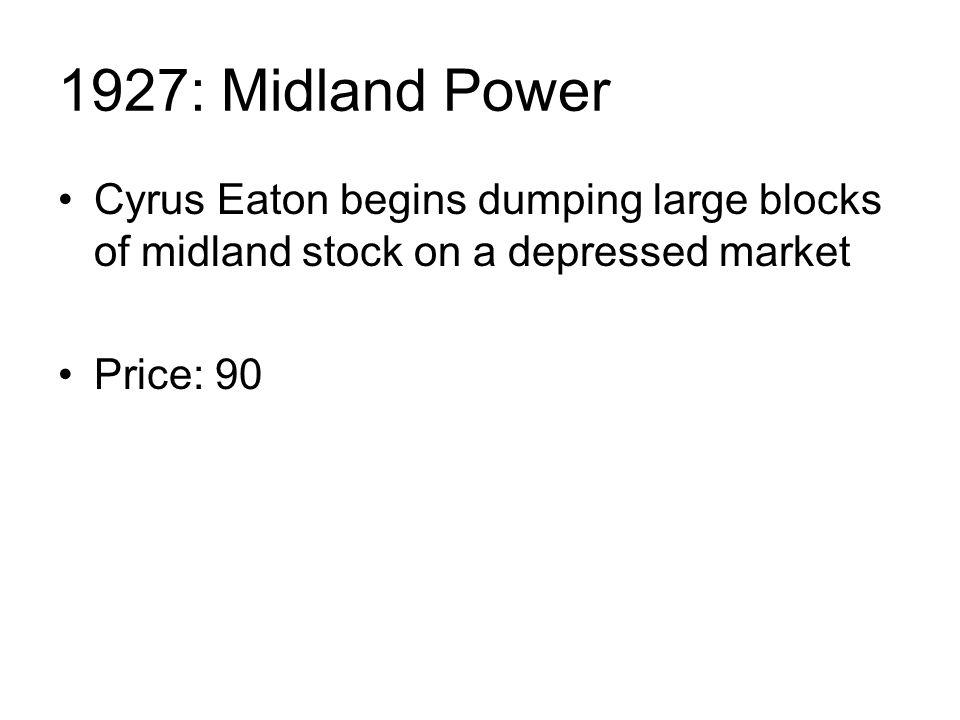 1927: Midland Power Cyrus Eaton begins dumping large blocks of midland stock on a depressed market Price: 90