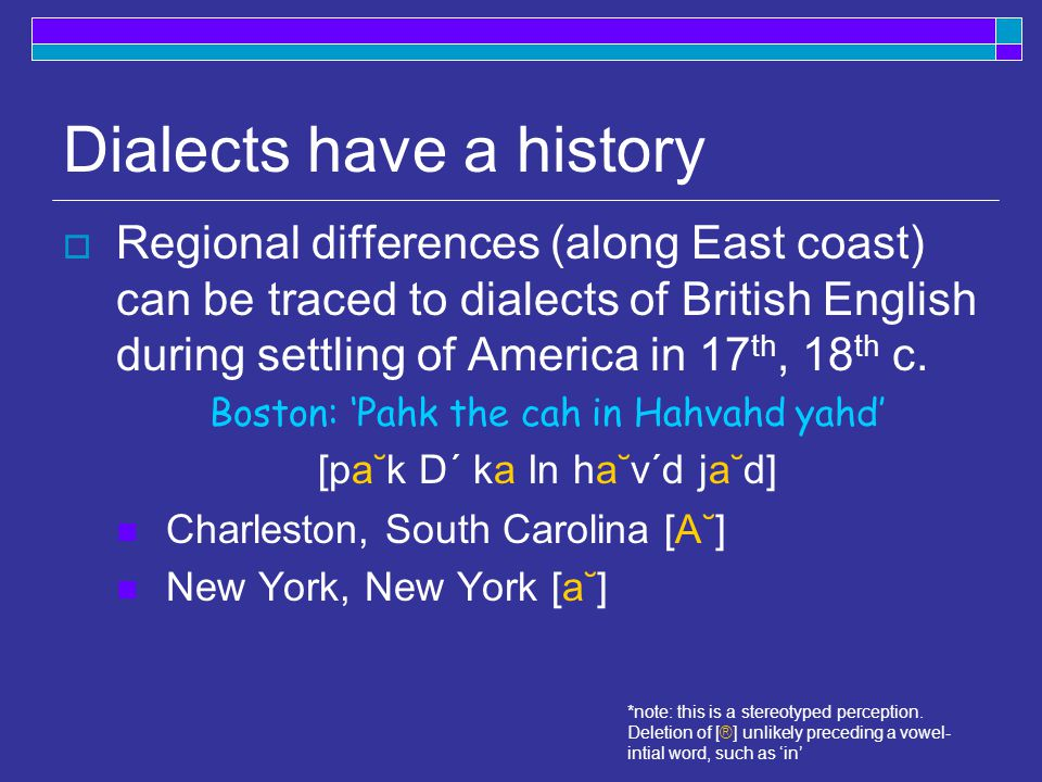 Dialects have a history  Regional differences (along East coast) can be traced to dialects of British English during settling of America in 17 th, 18 th c.