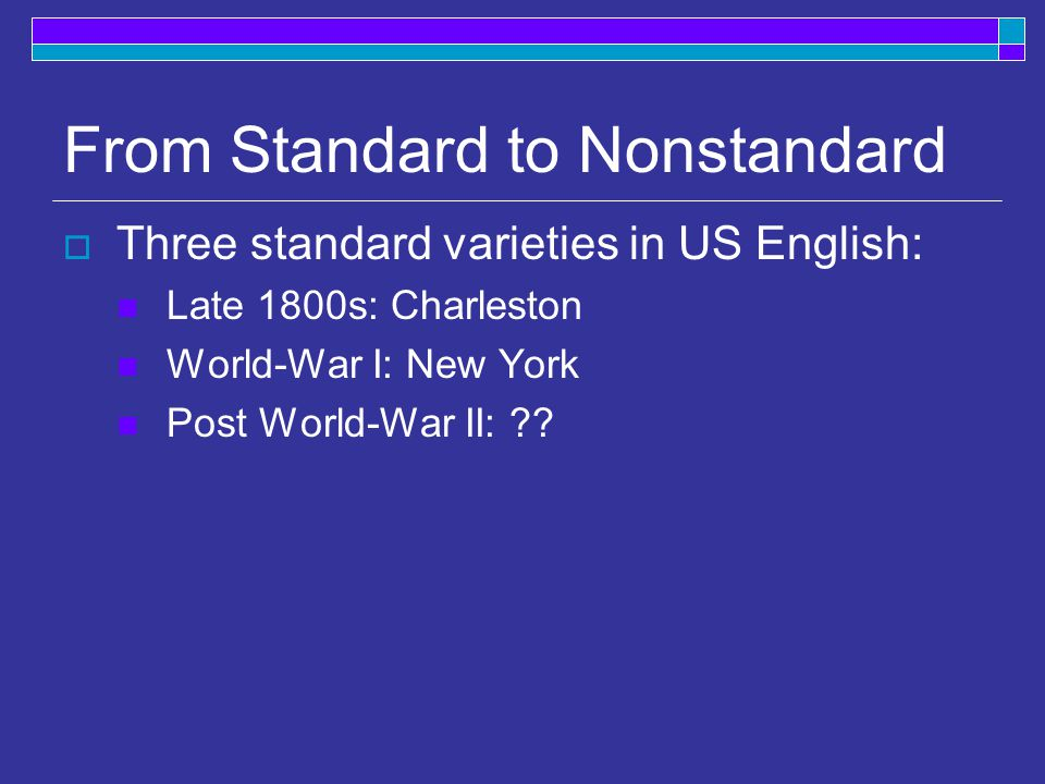 From Standard to Nonstandard  Three standard varieties in US English: Late 1800s: Charleston World-War I: New York Post World-War II: