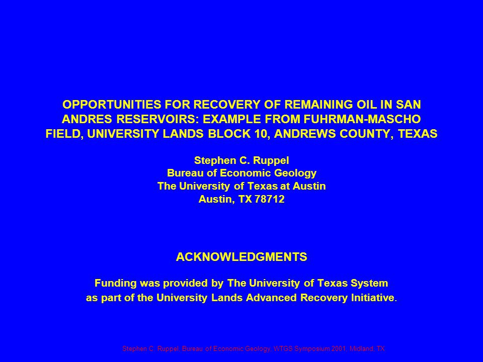 Stephen C. Ruppel, Bureau of Economic Geology, WTGS Symposium 2001, Midland, TX OPPORTUNITIES FOR RECOVERY OF REMAINING OIL IN SAN ANDRES RESERVOIRS: