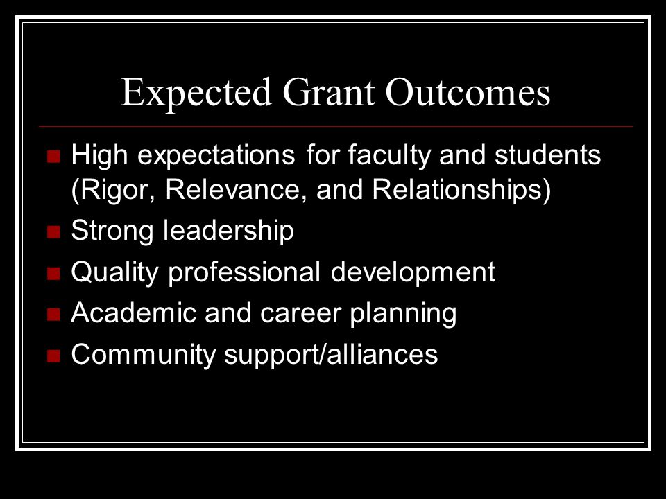 Expected Grant Outcomes High expectations for faculty and students (Rigor, Relevance, and Relationships) Strong leadership Quality professional development Academic and career planning Community support/alliances
