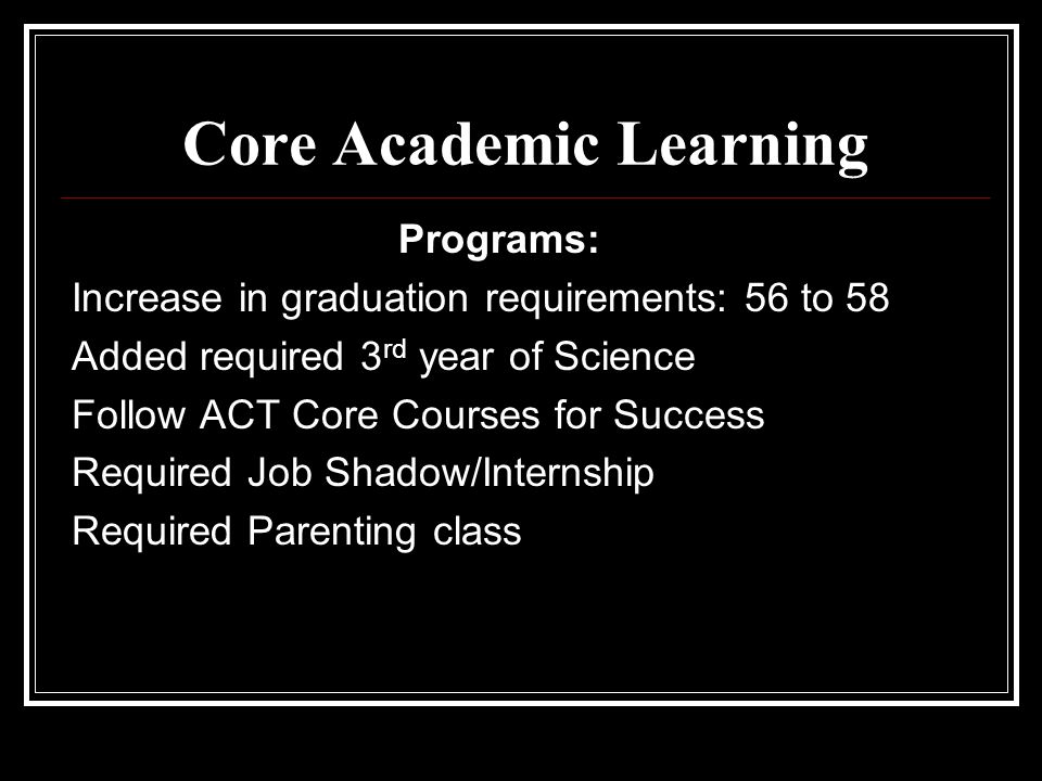 Programs: Increase in graduation requirements: 56 to 58 Added required 3 rd year of Science Follow ACT Core Courses for Success Required Job Shadow/Internship Required Parenting class