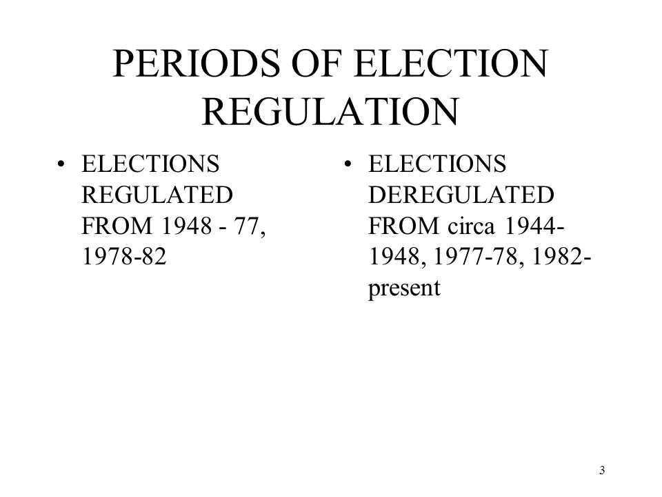 3 PERIODS OF ELECTION REGULATION ELECTIONS REGULATED FROM 1948 - 77, 1978-82 ELECTIONS DEREGULATED FROM circa 1944- 1948, 1977-78, 1982- present