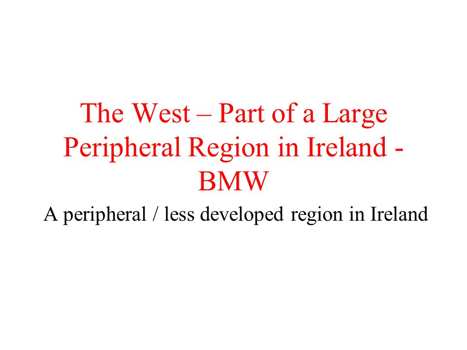 The West – Part of a Large Peripheral Region in Ireland - BMW A peripheral / less developed region in Ireland
