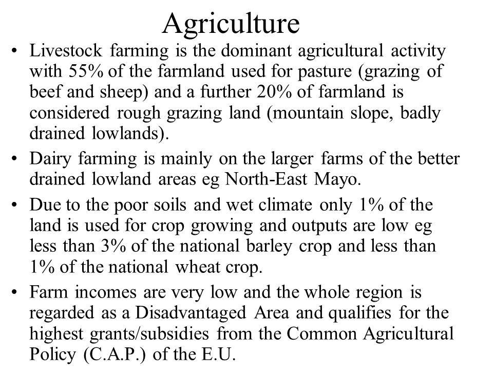 Agriculture Livestock farming is the dominant agricultural activity with 55% of the farmland used for pasture (grazing of beef and sheep) and a further 20% of farmland is considered rough grazing land (mountain slope, badly drained lowlands).