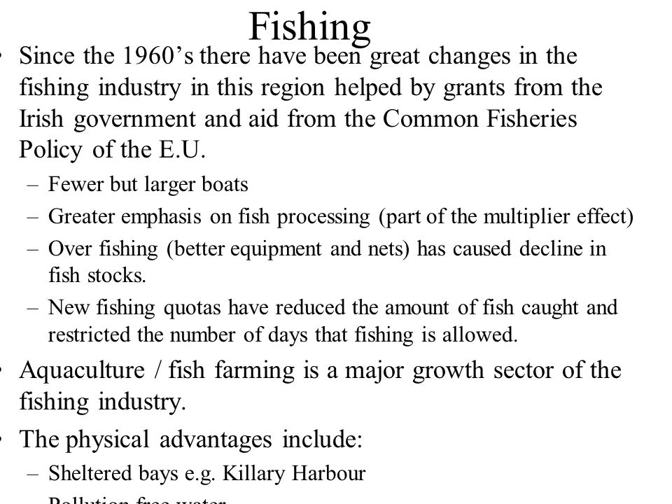 Fishing Since the 1960's there have been great changes in the fishing industry in this region helped by grants from the Irish government and aid from the Common Fisheries Policy of the E.U.