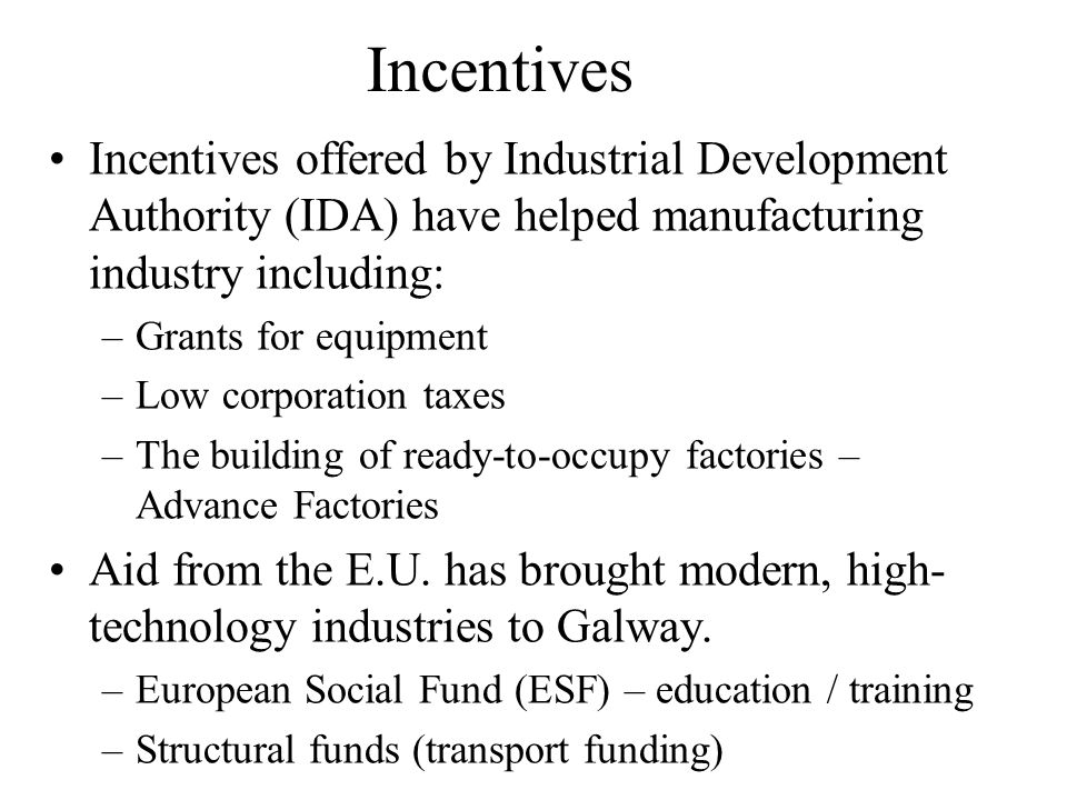 Incentives Incentives offered by Industrial Development Authority (IDA) have helped manufacturing industry including: –Grants for equipment –Low corporation taxes –The building of ready-to-occupy factories – Advance Factories Aid from the E.U.