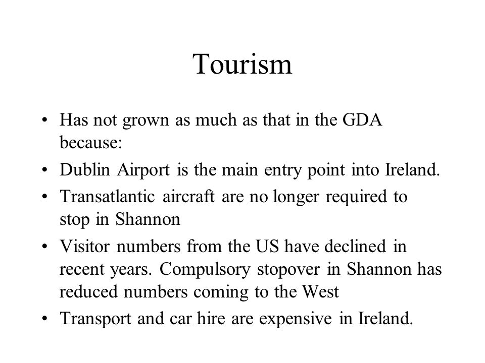 Tourism Has not grown as much as that in the GDA because: Dublin Airport is the main entry point into Ireland.