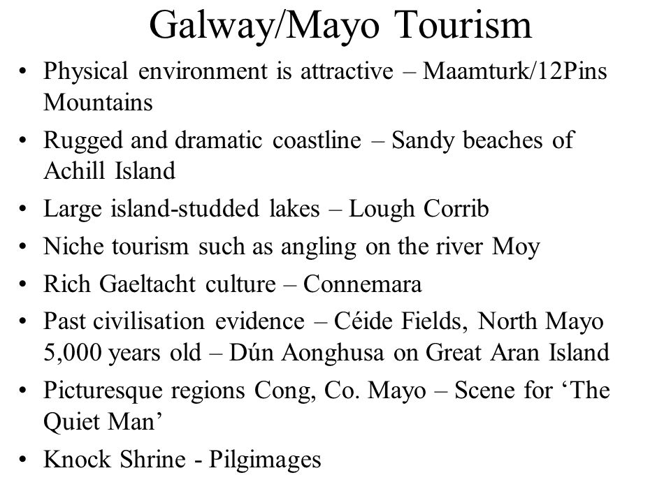 Galway/Mayo Tourism Physical environment is attractive – Maamturk/12Pins Mountains Rugged and dramatic coastline – Sandy beaches of Achill Island Large island-studded lakes – Lough Corrib Niche tourism such as angling on the river Moy Rich Gaeltacht culture – Connemara Past civilisation evidence – Céide Fields, North Mayo 5,000 years old – Dún Aonghusa on Great Aran Island Picturesque regions Cong, Co.