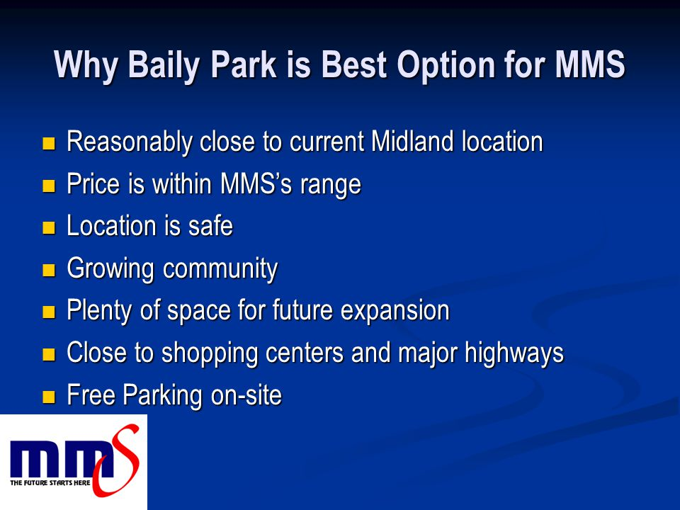 Why Baily Park is Best Option for MMS Reasonably close to current Midland location Reasonably close to current Midland location Price is within MMS's range Price is within MMS's range Location is safe Location is safe Growing community Growing community Plenty of space for future expansion Plenty of space for future expansion Close to shopping centers and major highways Close to shopping centers and major highways Free Parking on-site Free Parking on-site