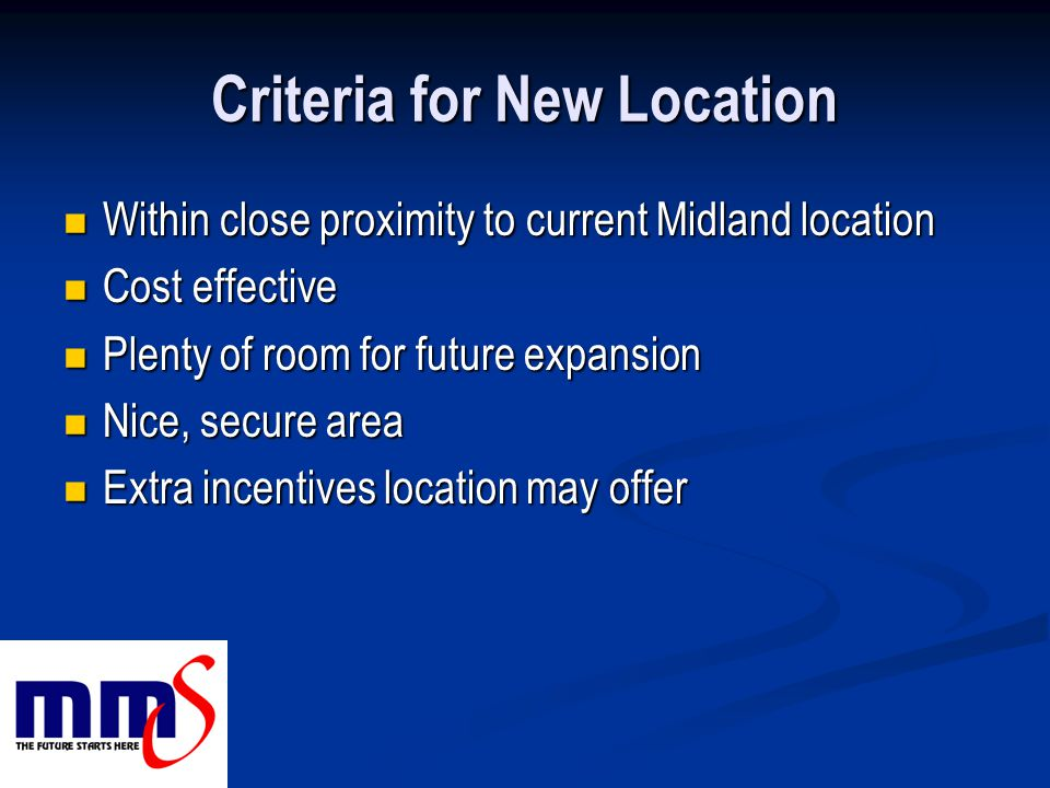 Criteria for New Location Within close proximity to current Midland location Within close proximity to current Midland location Cost effective Cost effective Plenty of room for future expansion Plenty of room for future expansion Nice, secure area Nice, secure area Extra incentives location may offer Extra incentives location may offer