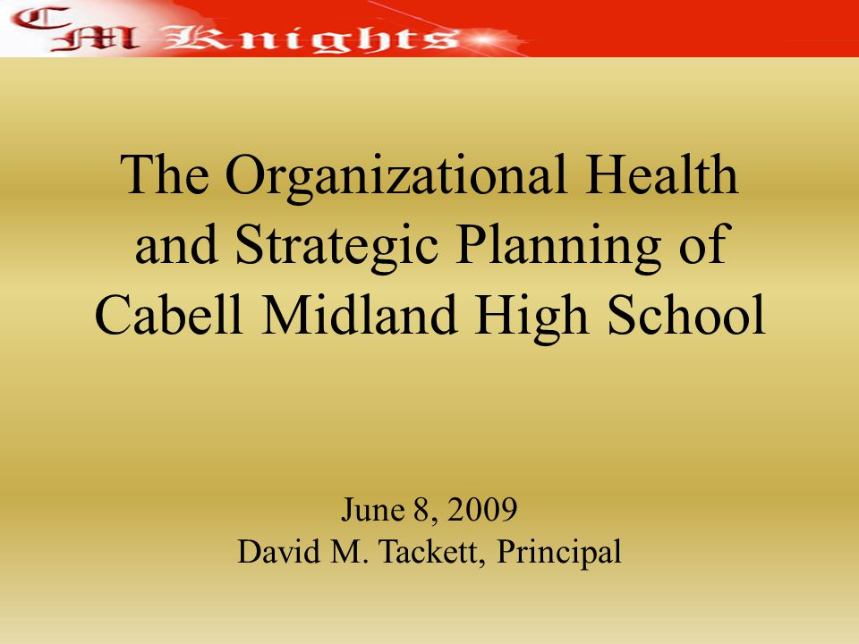 The Organizational Health and Strategic Planning of Cabell Midland High School June 8, 2009 David M.