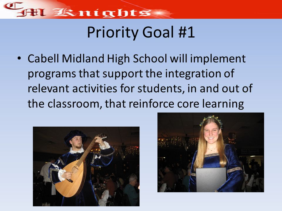 Priority Goal #1 Cabell Midland High School will implement programs that support the integration of relevant activities for students, in and out of the classroom, that reinforce core learning