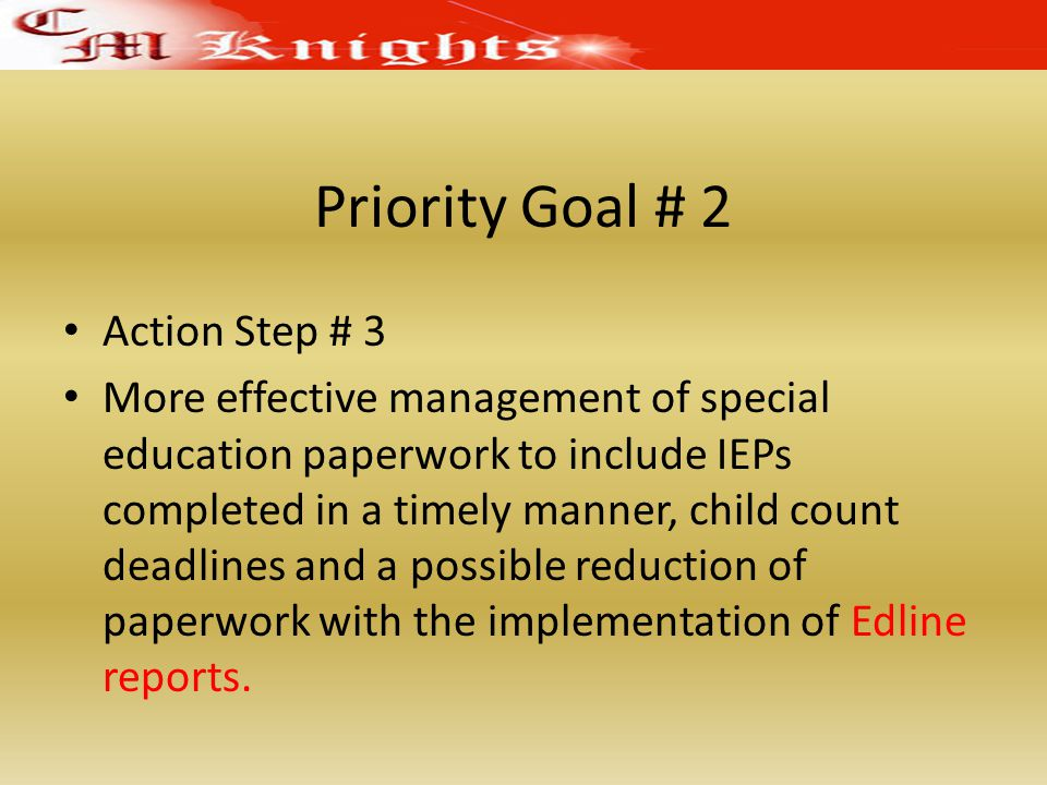 Priority Goal # 2 Action Step # 3 More effective management of special education paperwork to include IEPs completed in a timely manner, child count deadlines and a possible reduction of paperwork with the implementation of Edline reports.