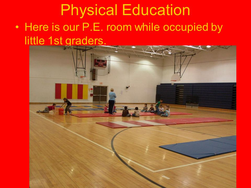Physical Education Here is our P.E. room while occupied by little 1st graders.