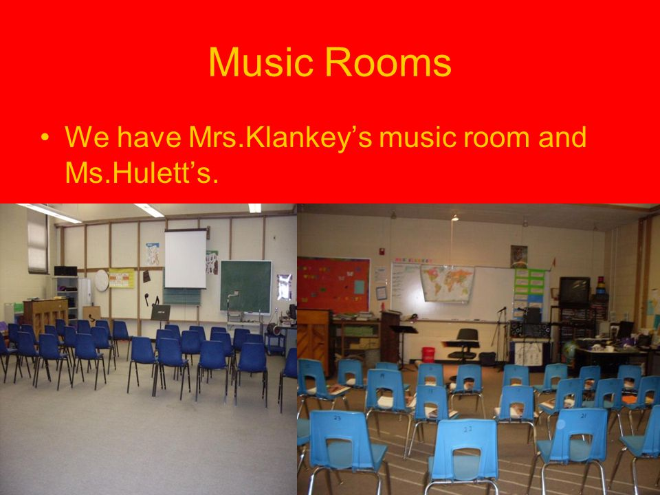Music Rooms We have Mrs.Klankey's music room and Ms.Hulett's.