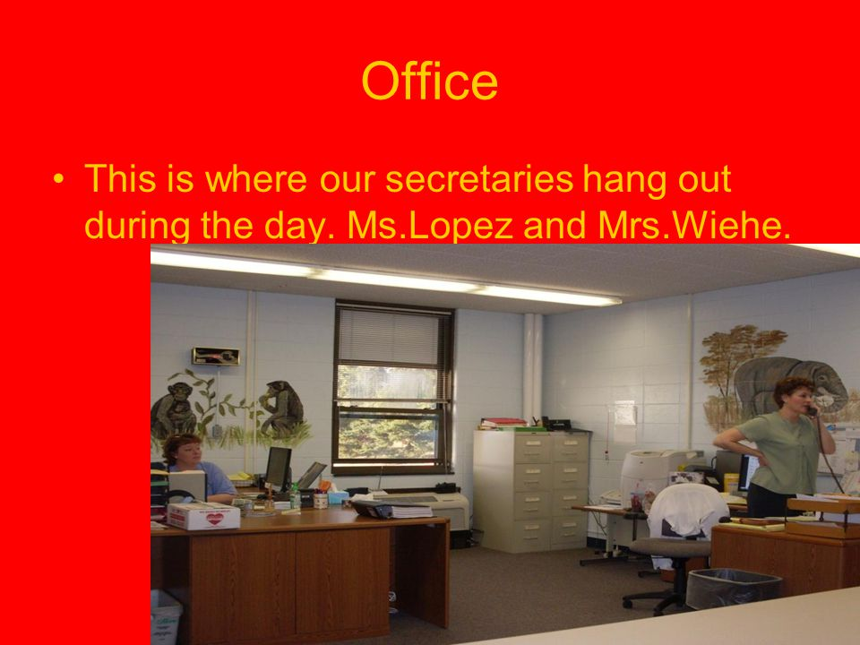 Office This is where our secretaries hang out during the day. Ms.Lopez and Mrs.Wiehe.