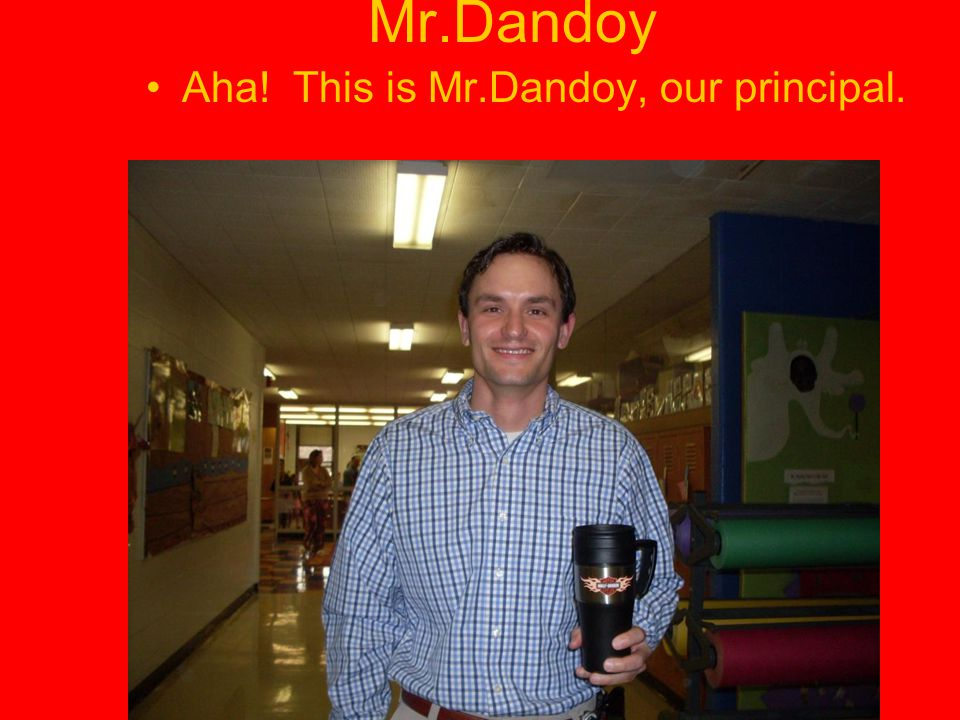 Mr.Dandoy Aha! This is Mr.Dandoy, our principal.