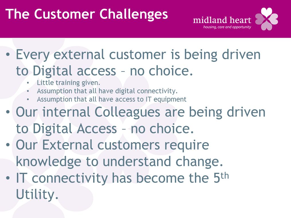 The Customer Challenges Every external customer is being driven to Digital access – no choice.