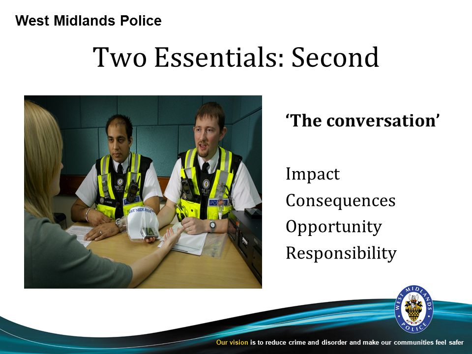 West Midlands Police Our vision is to reduce crime and disorder and make our communities feel safer Two Essentials: Second 'The conversation' Impact Consequences Opportunity Responsibility