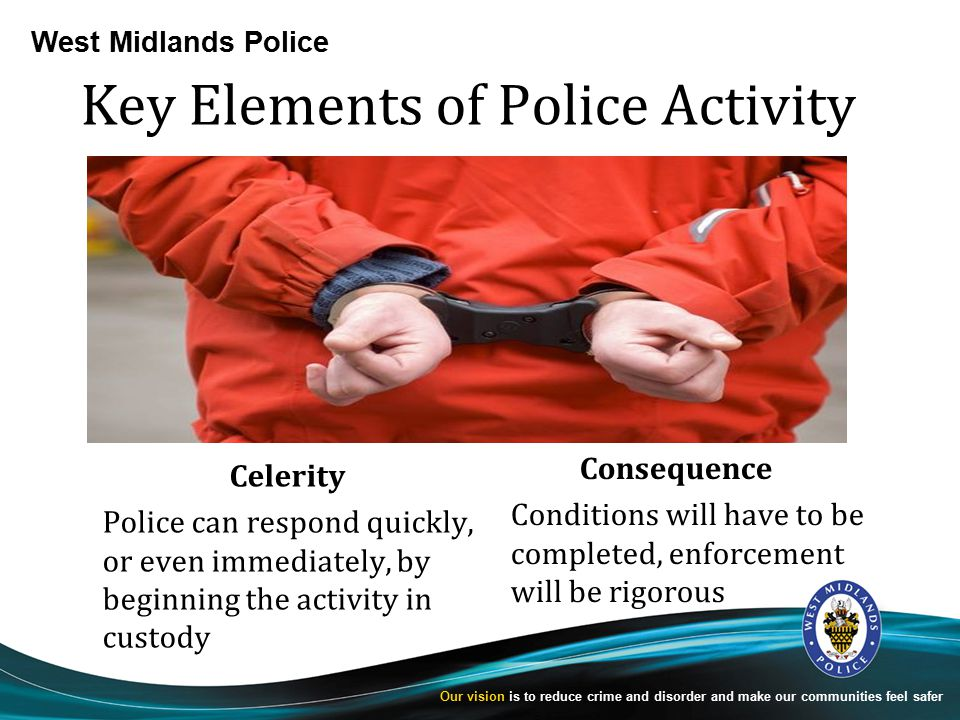West Midlands Police Our vision is to reduce crime and disorder and make our communities feel safer Key Elements of Police Activity Celerity Police can respond quickly, or even immediately, by beginning the activity in custody Consequence Conditions will have to be completed, enforcement will be rigorous