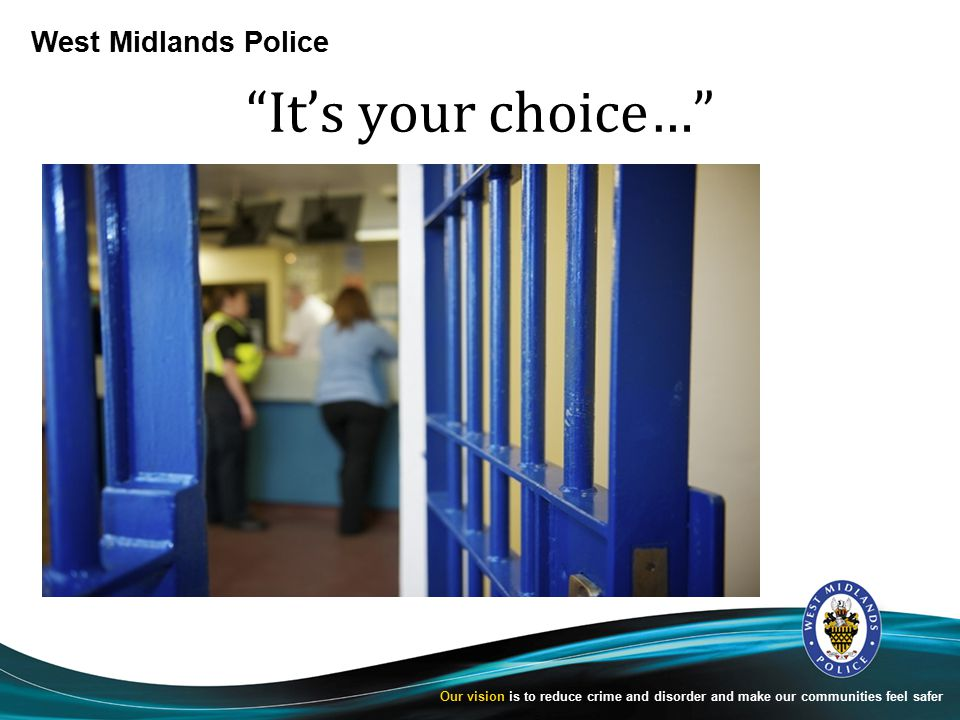 West Midlands Police Our vision is to reduce crime and disorder and make our communities feel safer It's your choice…