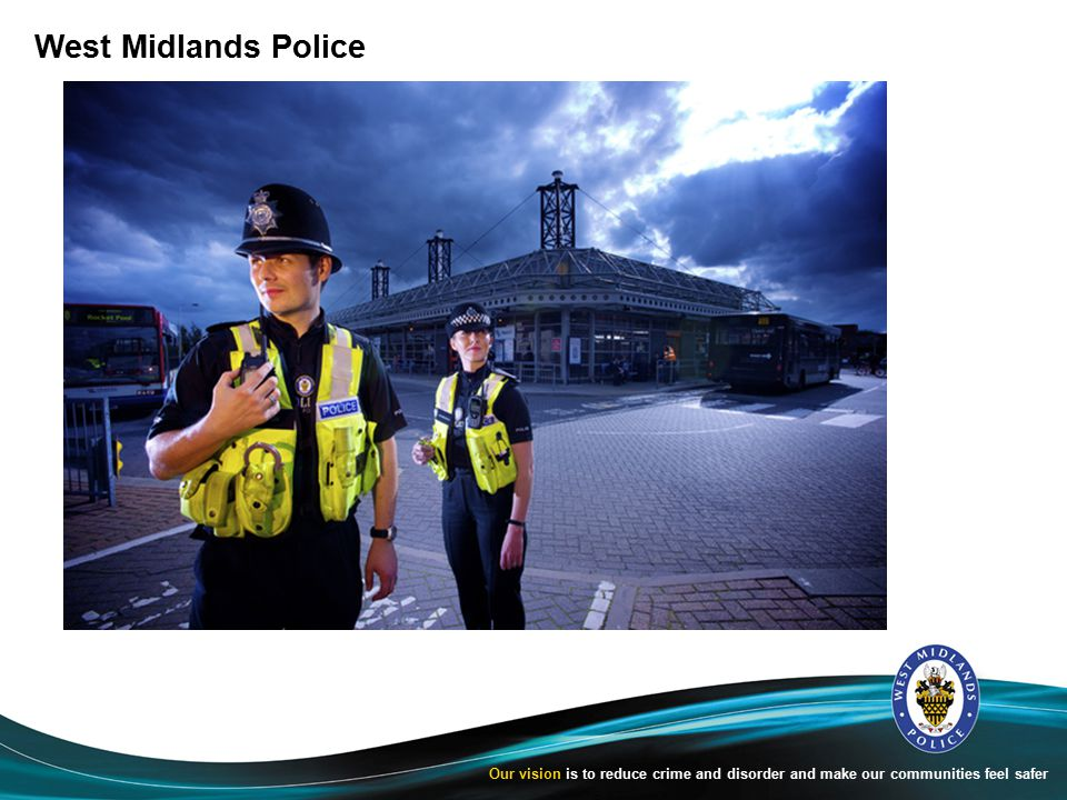 West Midlands Police Our vision is to reduce crime and disorder and make our communities feel safer
