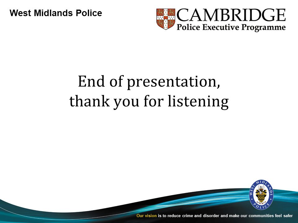 West Midlands Police Our vision is to reduce crime and disorder and make our communities feel safer End of presentation, thank you for listening