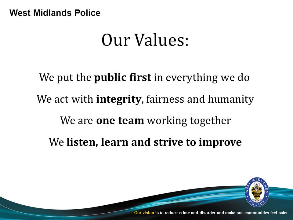 West Midlands Police Our vision is to reduce crime and disorder and make our communities feel safer Our Values: We put the public first in everything we do We act with integrity, fairness and humanity We are one team working together We listen, learn and strive to improve