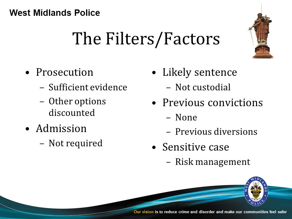 West Midlands Police Our vision is to reduce crime and disorder and make our communities feel safer The Filters/Factors Prosecution –Sufficient evidence –Other options discounted Admission –Not required Likely sentence –Not custodial Previous convictions –None –Previous diversions Sensitive case –Risk management