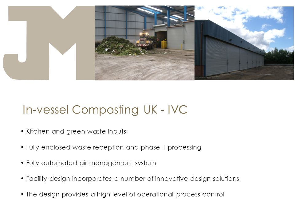 In-vessel Composting UK - IVC Kitchen and green waste inputs Fully enclosed waste reception and phase 1 processing Fully automated air management system Facility design incorporates a number of innovative design solutions The design provides a high level of operational process control