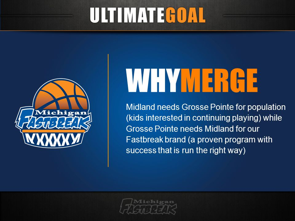 WHYMERGE Midland needs Grosse Pointe for population (kids interested in continuing playing) while Grosse Pointe needs Midland for our Fastbreak brand (a proven program with success that is run the right way)