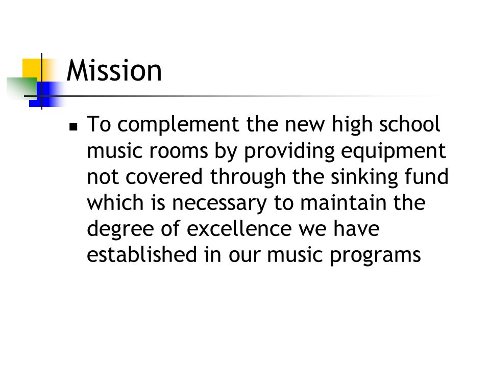 Mission To complement the new high school music rooms by providing equipment not covered through the sinking fund which is necessary to maintain the degree of excellence we have established in our music programs