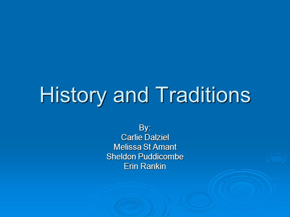 History and Traditions By: Carlie Dalziel Melissa St Amant Sheldon Puddicombe Erin Rankin