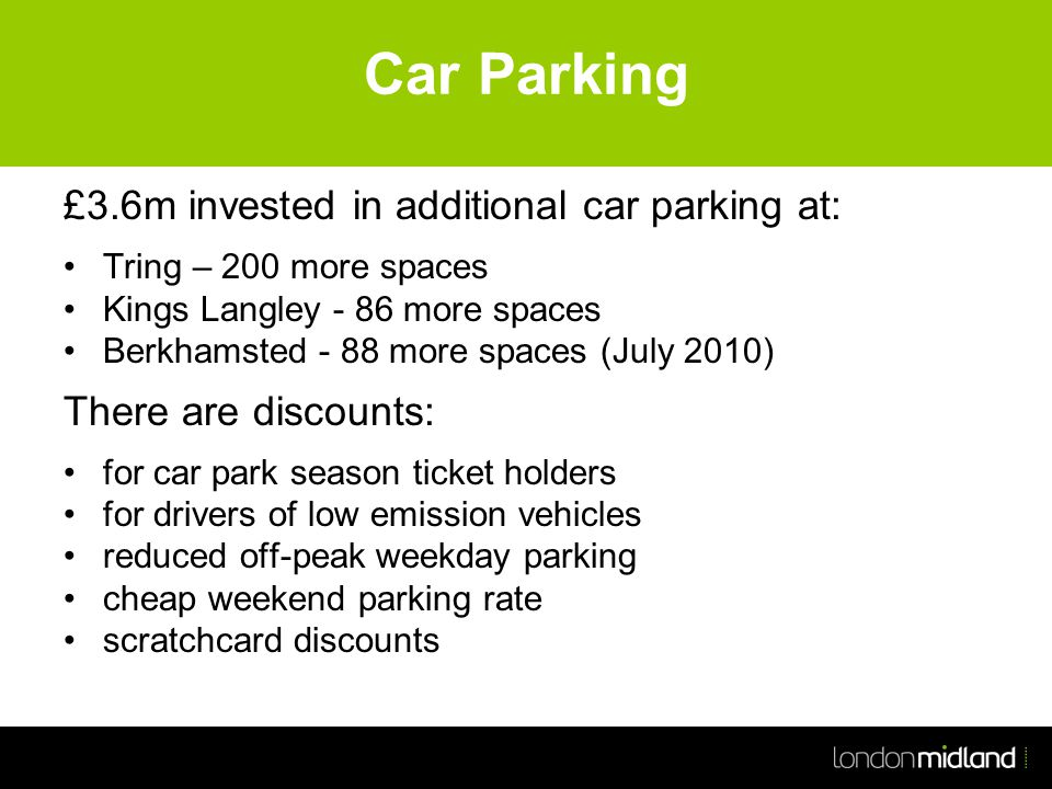 Car Parking £3.6m invested in additional car parking at: Tring – 200 more spaces Kings Langley - 86 more spaces Berkhamsted - 88 more spaces (July 2010) There are discounts: for car park season ticket holders for drivers of low emission vehicles reduced off-peak weekday parking cheap weekend parking rate scratchcard discounts