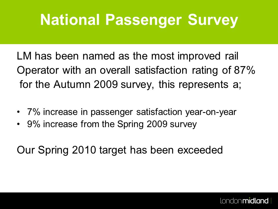 National Passenger Survey LM has been named as the most improved rail Operator with an overall satisfaction rating of 87% for the Autumn 2009 survey, this represents a; 7% increase in passenger satisfaction year-on-year 9% increase from the Spring 2009 survey Our Spring 2010 target has been exceeded