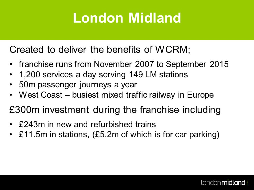 London Midland Created to deliver the benefits of WCRM; franchise runs from November 2007 to September 2015 1,200 services a day serving 149 LM stations 50m passenger journeys a year West Coast – busiest mixed traffic railway in Europe £300m investment during the franchise including £243m in new and refurbished trains £11.5m in stations, (£5.2m of which is for car parking)
