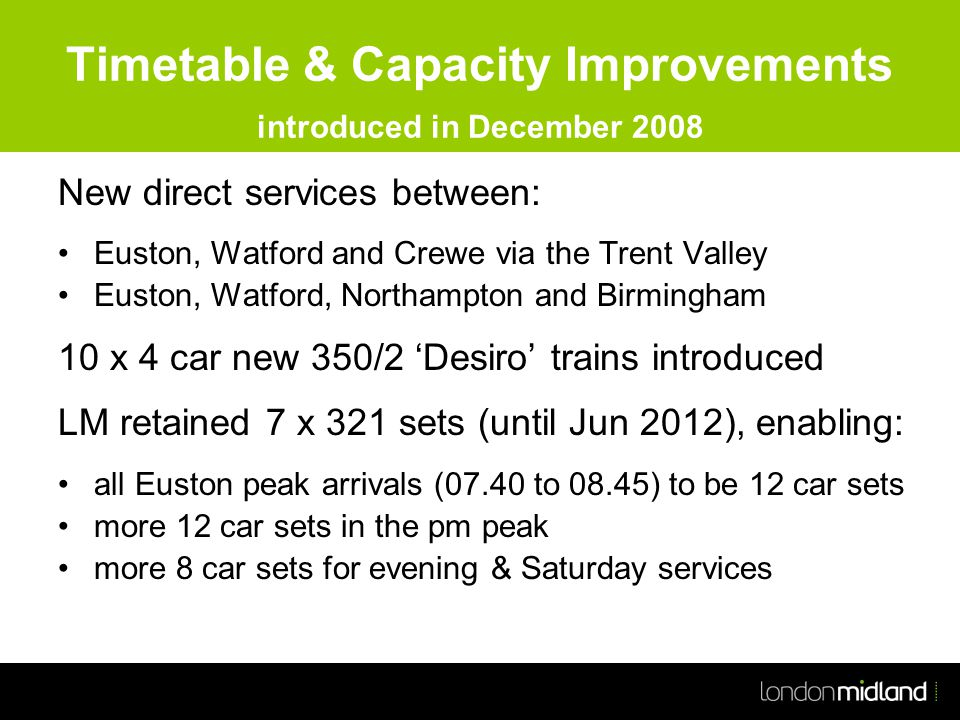 Timetable & Capacity Improvements introduced in December 2008 New direct services between: Euston, Watford and Crewe via the Trent Valley Euston, Watford, Northampton and Birmingham 10 x 4 car new 350/2 'Desiro' trains introduced LM retained 7 x 321 sets (until Jun 2012), enabling: all Euston peak arrivals (07.40 to 08.45) to be 12 car sets more 12 car sets in the pm peak more 8 car sets for evening & Saturday services