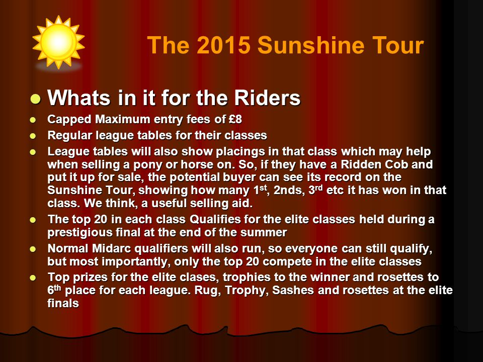 What are the costs to the Rider What are the costs to the Rider They can register on line free of charge until 28 th February 2015 They can register on line free of charge until 28 th February 2015 From 1 st March 2015, there will be an affiliation (membership) fee of £10 for Rider and Horse combination, subsequent registrations will be £5 From 1 st March 2015, there will be an affiliation (membership) fee of £10 for Rider and Horse combination, subsequent registrations will be £5 Apart from entry fees to local shows and to the finals there are no other costs Apart from entry fees to local shows and to the finals there are no other costs The 2015 Sunshine Tour