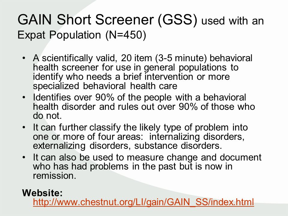 GAIN Short Screener (GSS) used with an Expat Population (N=450) A scientifically valid, 20 item (3-5 minute) behavioral health screener for use in general populations to identify who needs a brief intervention or more specialized behavioral health care Identifies over 90% of the people with a behavioral health disorder and rules out over 90% of those who do not.