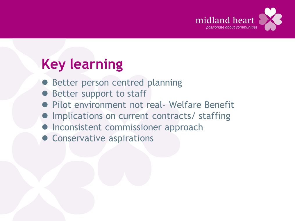 Key learning Better person centred planning Better support to staff Pilot environment not real- Welfare Benefit Implications on current contracts/ staffing Inconsistent commissioner approach Conservative aspirations