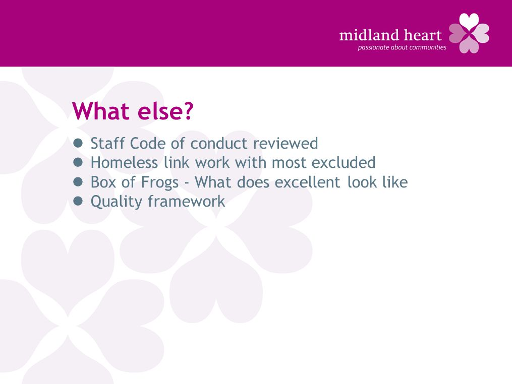 What else? Staff Code of conduct reviewed Homeless link work with most excluded Box of Frogs - What does excellent look like Quality framework