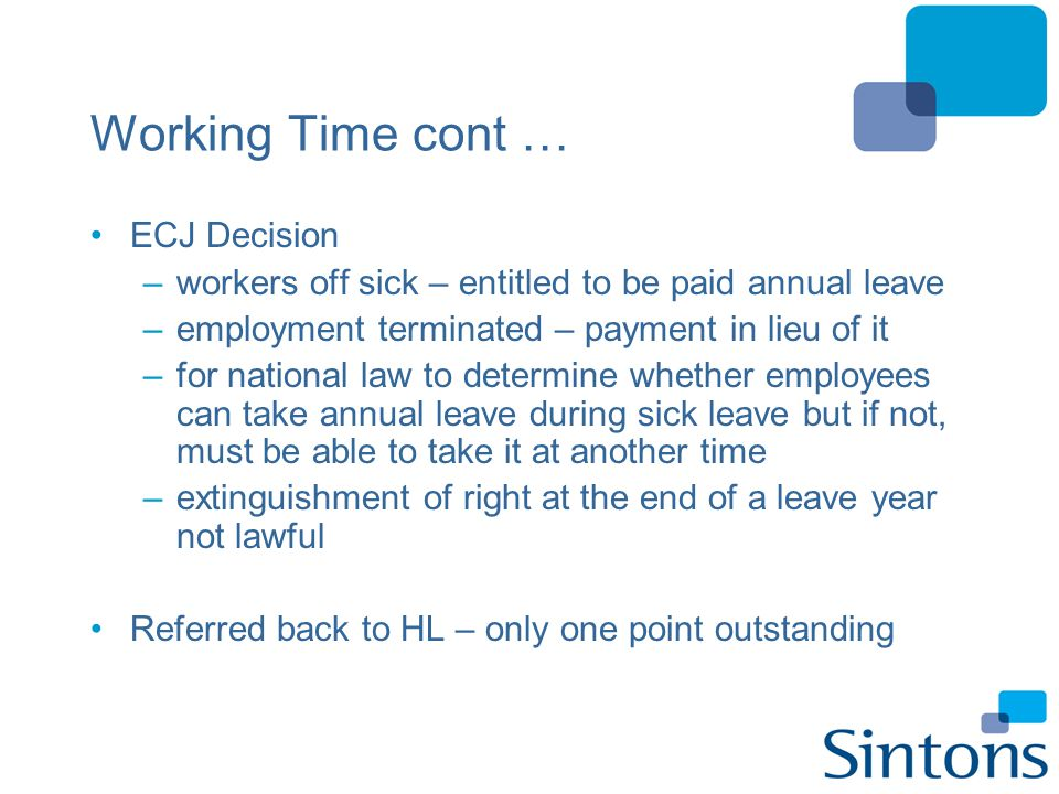Working Time cont … ECJ Decision –workers off sick – entitled to be paid annual leave –employment terminated – payment in lieu of it –for national law
