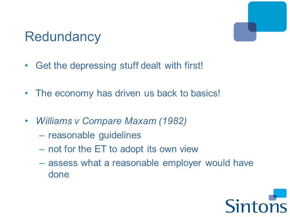 Redundancy Guidelines –warn employees of risk and consult –consider pool for selection –selection by way of objective criteria Howard v Siemens Energy Services –criteria fairly applied –scores allocated can be supported / checked e.g.